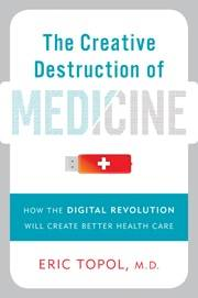 "In ""The Creative Destruction of Medicine: How the Digital Revolution Will Create Better Health Care,"" Dr. Eric Topol explores how digitization will change the medical field for professionals and patients."